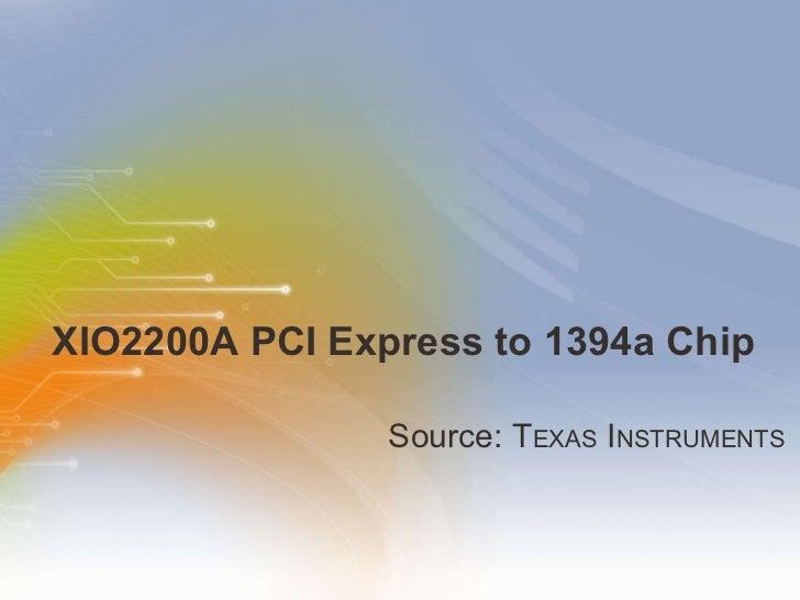 XIO2200A PCI Express to 1394a Chip <ul><li>Source: T EXAS  I NSTRUMENTS </li></ul>