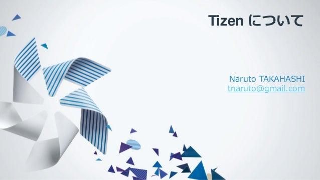 Tizen について Naruto TAKAHASHI tnaruto@gmail.com