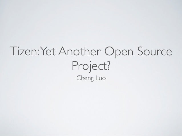 Tizen: Yet Another Open Source             Project?            Cheng Luo