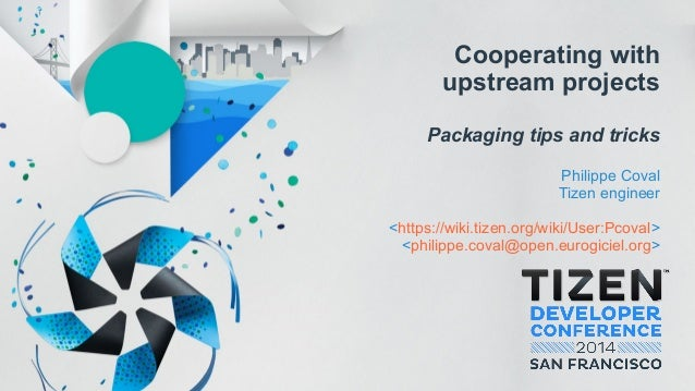 Cooperating with upstream projects Packaging tips and tricks Philippe Coval Tizen engineer <https://wiki.tizen.org/wiki/Us...
