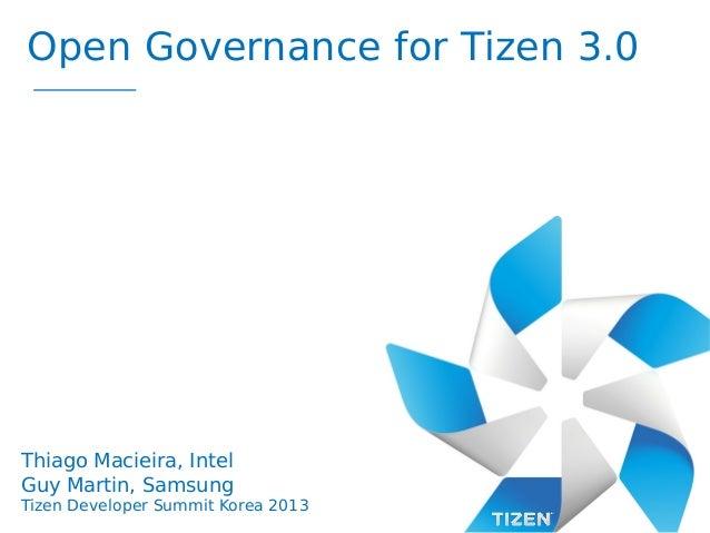 Open Governance for Tizen 3.0  Thiago Macieira, Intel Guy Martin, Samsung Tizen Developer Summit Korea 2013