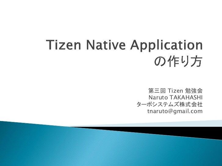 第三回 Tizen 勉強会   Naruto TAKAHASHIターボシステムズ株式会社  tnaruto@gmail.com