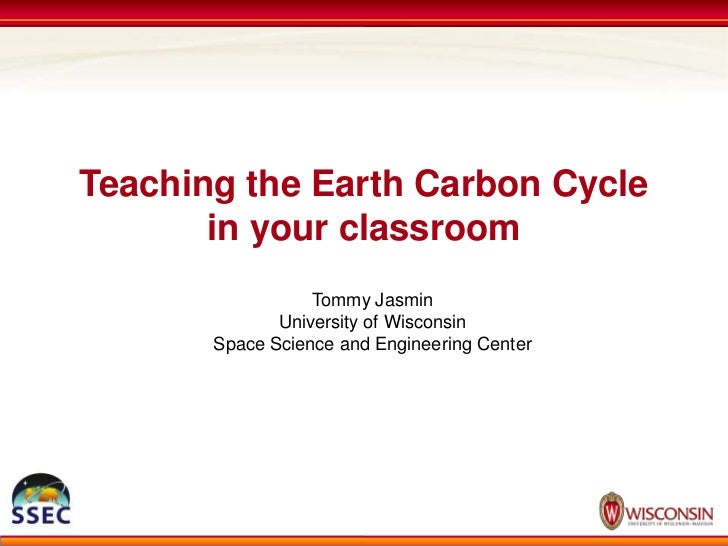 Teaching the Earth Carbon Cycle in your classroom<br />Tommy Jasmin<br />University of Wisconsin<br />Space Science and En...