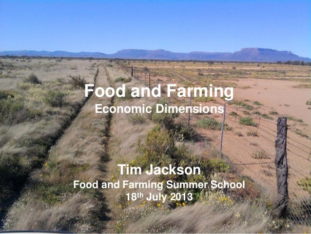 Food and Farming Economic Dimensions Tim Jackson Food and Farming Summer School 18th July 2013