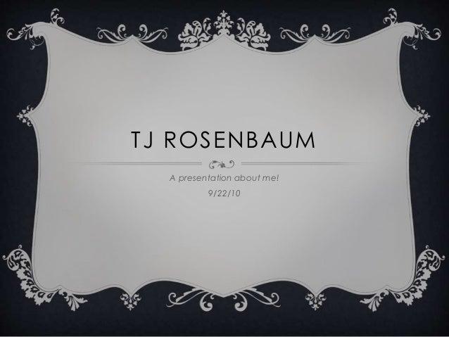 TJ ROSENBAUM A presentation about me! 9/22/10