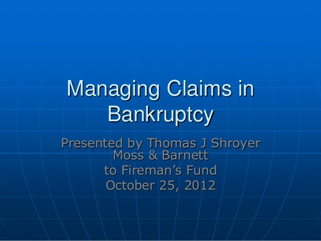 Managing Claims inBankruptcyPresented by Thomas J ShroyerMoss & Barnettto Fireman's FundOctober 25, 2012