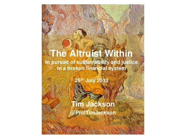 The Altruist Within in pursuit of sustainability and justice in a broken financial system 25th July 2013 Tim Jackson @Prof...