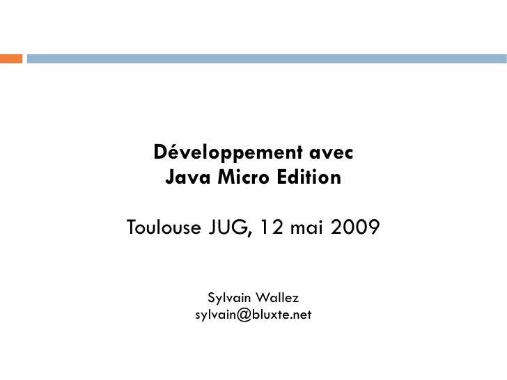 Développement avec   Java Micro EditionToulouse JUG, 12 mai 2009        Sylvain Wallez      sylvain@bluxte.net
