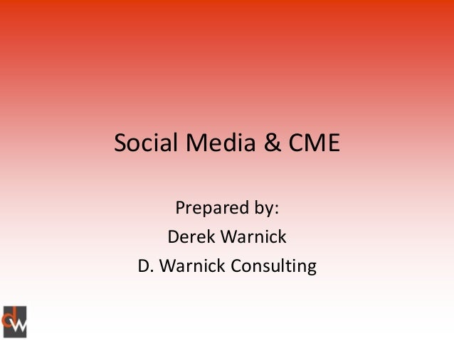 Social Media & CME     Prepared by:    Derek Warnick D. Warnick Consulting
