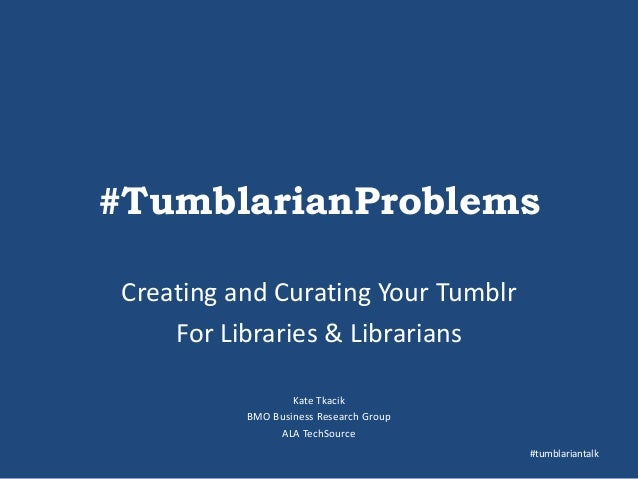 #TumblarianProblems Creating and Curating Your Tumblr For Libraries & Librarians Kate Tkacik BMO Business Research Group A...