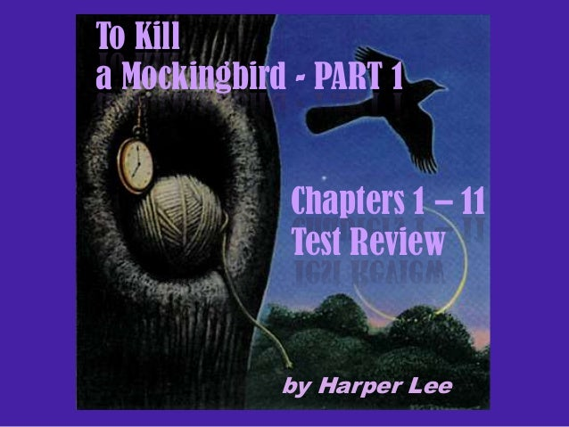 To Kill a Mockingbird - PART 1  Chapters 1 – 11 Test Review  by Harper Lee