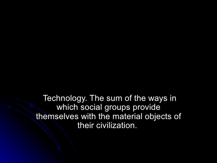 Technology. The sum of the ways in which social groups provide themselves with the material objects of their civilization.