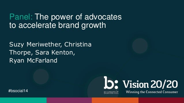 #bsocial14 Panel: The power of advocates to accelerate brand growth Suzy Meriwether, Christina Thorpe, Sara Kenton, Ryan M...