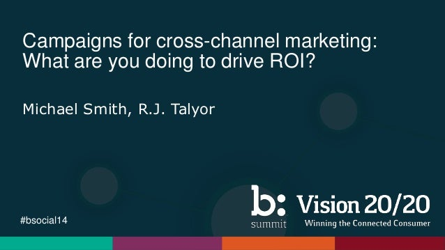 #bsocial14 Campaigns for cross-channel marketing: What are you doing to drive ROI? Michael Smith, R.J. Talyor