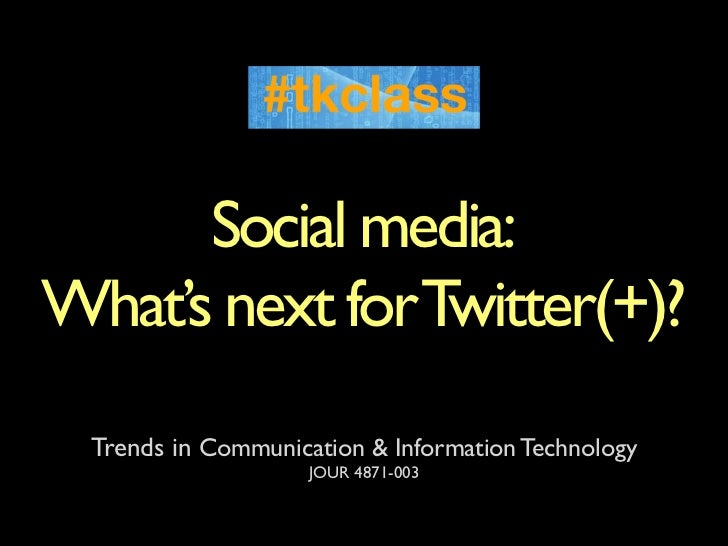 Social media:What's next for Twitter(+)?  Trends in Communication & Information Technology                     JOUR 4871-003