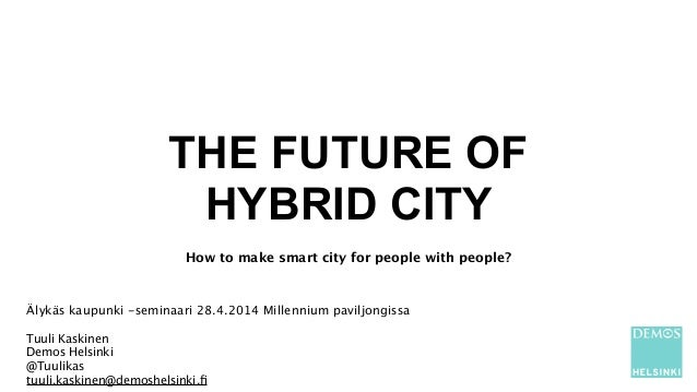 THE FUTURE OF HYBRID CITY ! How to make smart city for people with people? ! Älykäs kaupunki -seminaari 28.4.2014 Millenni...
