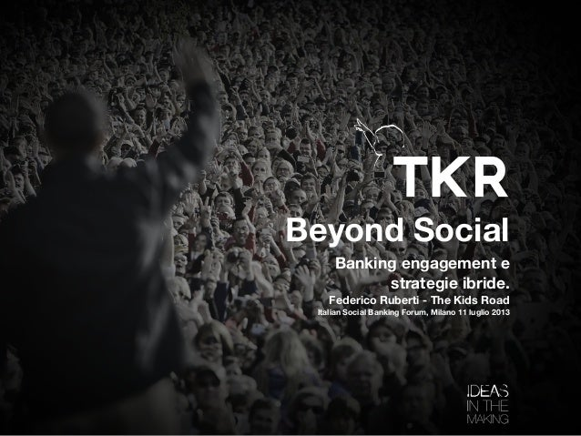 Beyond Social Banking engagement e strategie ibride. Federico Ruberti - The Kids Road Italian Social Banking Forum, Milano...