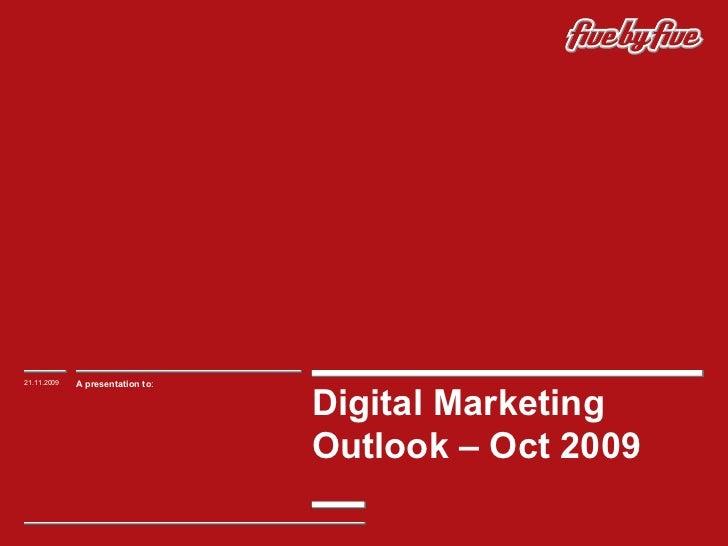 Digital Marketing Outlook – Oct 2009  21.11.2009 A presentation to :