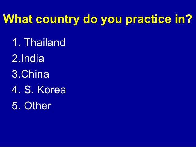 What country do you practice in?  1. Thailand  2.India  3.China  4. S. Korea  5. Other