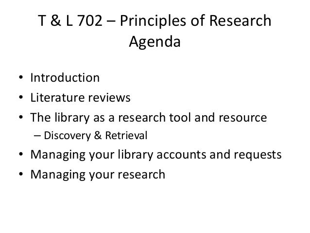 T & L 702 – Principles of Research Agenda • Introduction • Literature reviews • The library as a research tool and resourc...