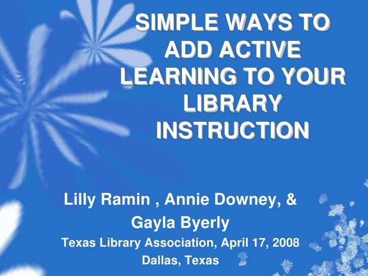 SIMPLE WAYS TO ADD ACTIVE LEARNING TO YOUR LIBRARY INSTRUCTION <br />Lilly Ramin , Annie Downey, &<br />Gayla Byerly<br />...