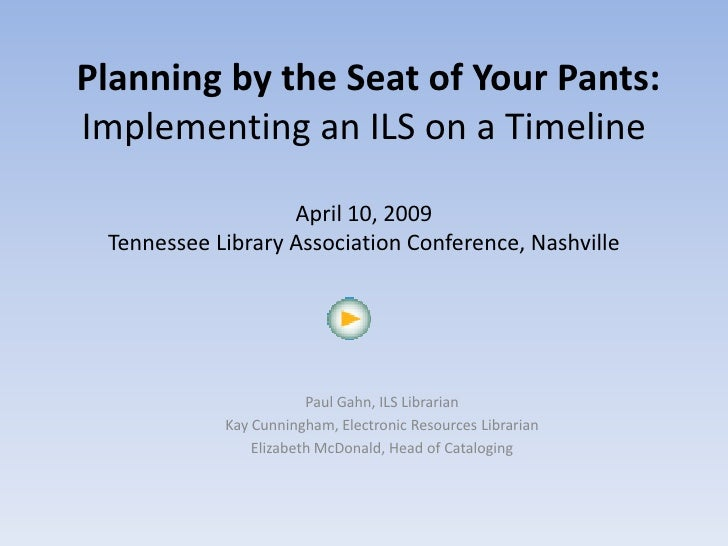 Planning by the Seat of Your Pants: Implementing an ILS on a Timeline                     April 10, 2009  Tennessee Librar...