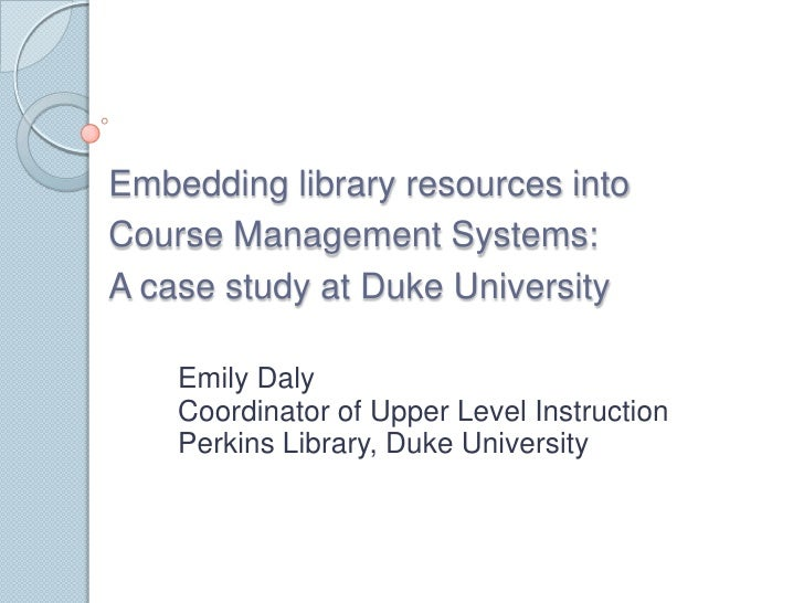 Embedding library resources into Course Management Systems:  A case study at Duke University<br />Emily Daly<br />Coordina...