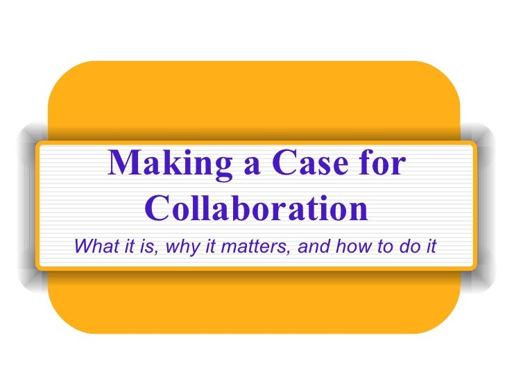 Making a Case for Collaboration What it is, why it matters, and how to do it