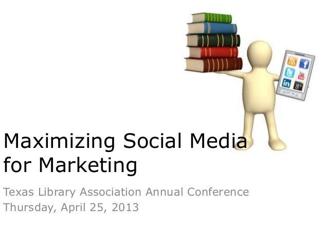 Texas Library Association Annual ConferenceThursday, April 25, 2013Maximizing Social Mediafor Marketing