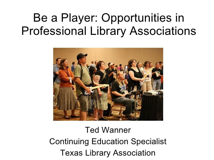 Be a Player: Opportunities in Professional Library Associations Ted Wanner Continuing Education Specialist Texas Library A...