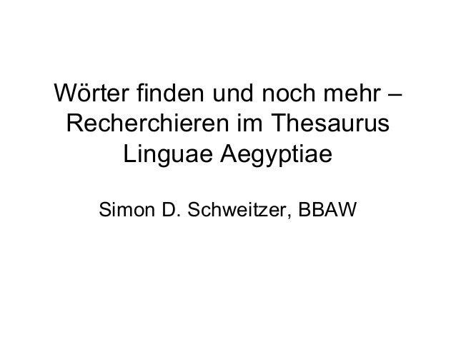 Wörter finden und noch mehr – Recherchieren im Thesaurus Linguae Aegyptiae Simon D. Schweitzer, BBAW