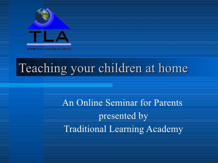 Teaching your children at home An Online Seminar for Parents  presented by Traditional Learning Academy