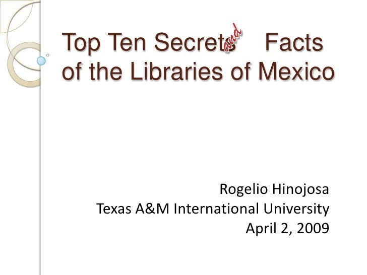 and<br />Top Ten Secrets    Facts of the Libraries of Mexico<br />Rogelio Hinojosa<br />Texas A&M International University...