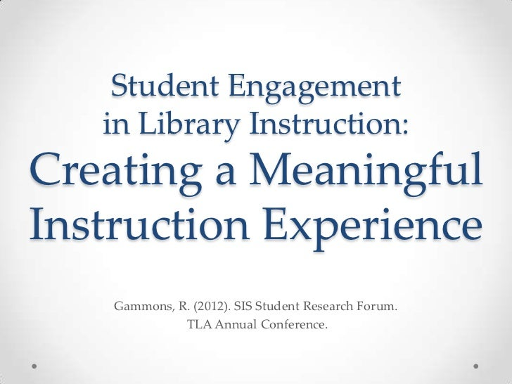 Student Engagement   in Library Instruction:Creating a MeaningfulInstruction Experience    Gammons, R. (2012). SIS Student...