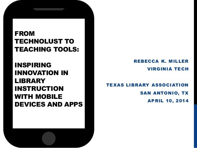 FROM TECHNOLUST TO TEACHING TOOLS: INSPIRING INNOVATION IN LIBRARY INSTRUCTION WITH MOBILE DEVICES AND APPS REBECCA K. MIL...