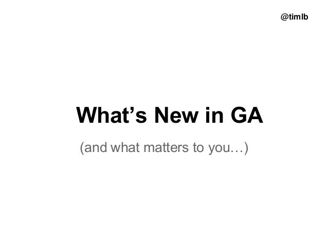 @timlb  What's New in GA (and what matters to you…)