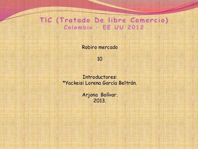 Robiro mercado              10        Introductores:*Yackeisi Lorena García Beltrán.        Arjona Bolívar.            2013.