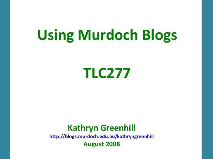 Using Murdoch Blogs TLC277 Kathryn Greenhill http://blogs.murdoch.edu.au/kathryngreenhill August 2008