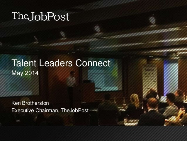 Talent Leaders Connect May 2014 Ken Brotherston Executive Chairman, TheJobPost
