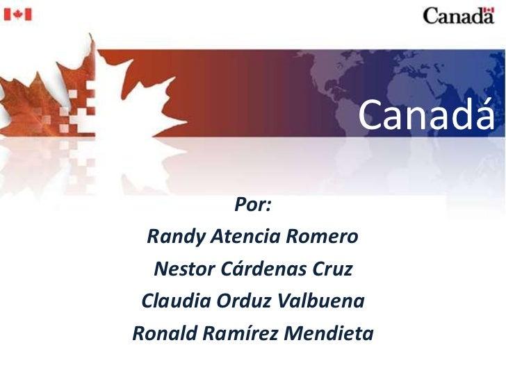 Canadá<br />Por:<br />RandyAtencia Romero<br />Nestor Cárdenas Cruz<br />Claudia OrduzValbuena<br />Ronald Ramírez Mendiet...