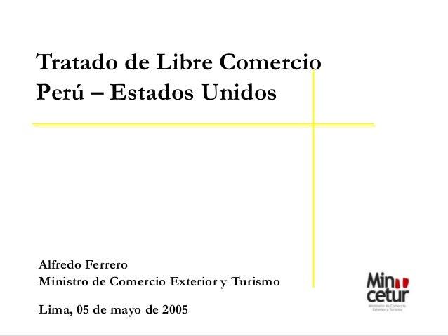 Alfredo FerreroMinistro de Comercio Exterior y TurismoLima, 05 de mayo de 2005Tratado de Libre ComercioPerú – Estados Unidos