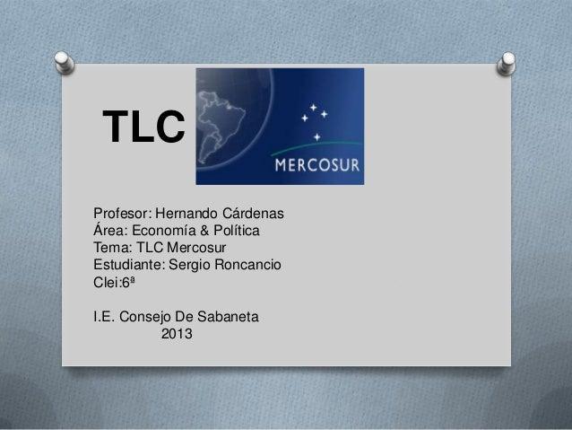 TLC Profesor: Hernando Cárdenas Área: Economía & Política Tema: TLC Mercosur Estudiante: Sergio Roncancio Clei:6ª I.E. Con...