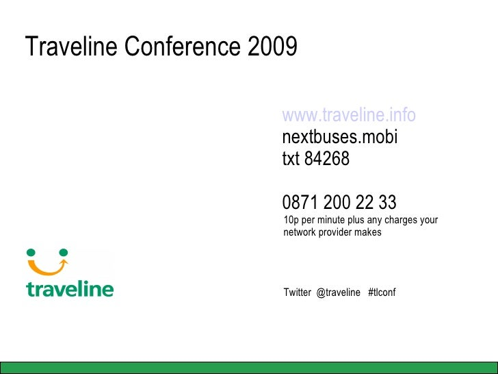 Traveline Conference 2009 www.traveline.info nextbuses.mobi txt 84268 0871 200 22 33 10p per minute plus any charges your ...