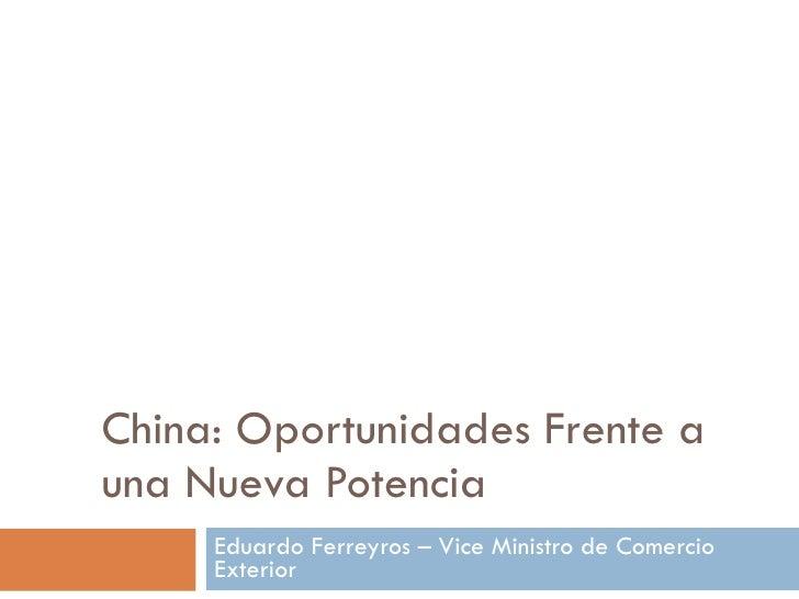 China: Oportunidades Frente a una Nueva Potencia Eduardo Ferreyros – Vice Ministro de Comercio Exterior