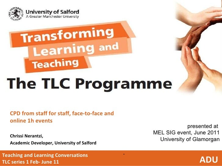 Teaching and Learning Conversations  TLC series 1 Feb- June 11  ADU <ul><li>CPD from staff for staff, face-to-face and onl...