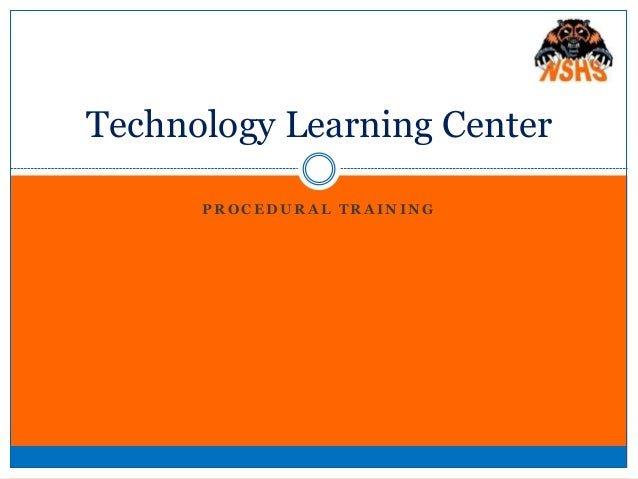 P R O C E D U R A L T R A I N I N G Technology Learning Center
