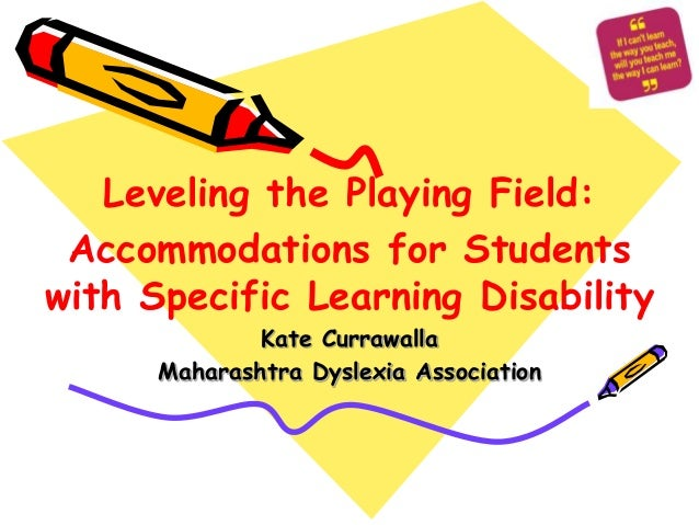 Leveling the Playing Field: Accommodations for Studentswith Specific Learning Disability              Kate Currawalla     ...