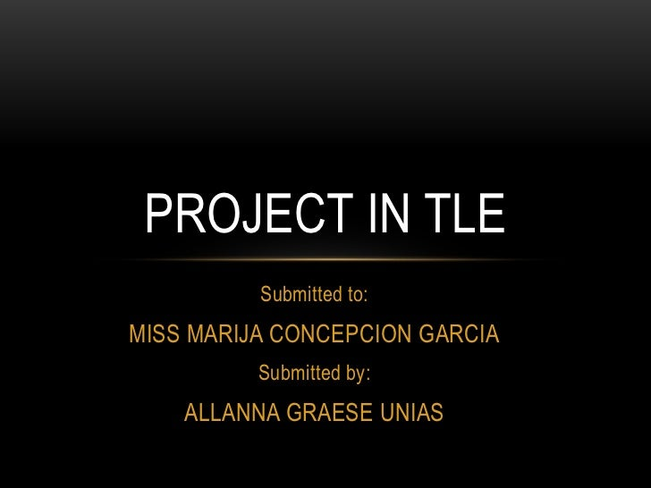PROJECT IN TLE          Submitted to:MISS MARIJA CONCEPCION GARCIA          Submitted by:    ALLANNA GRAESE UNIAS