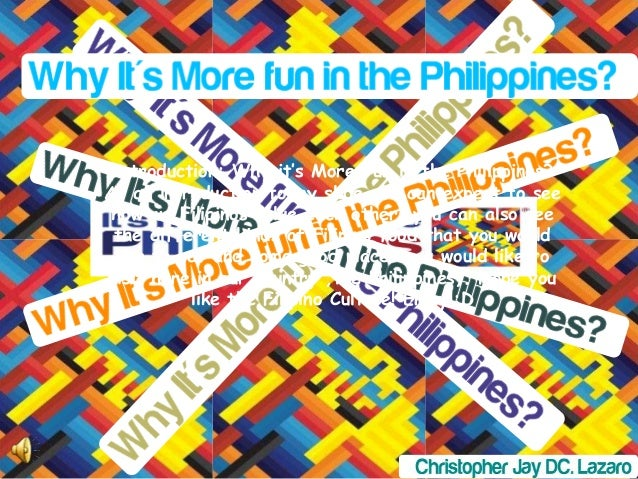 Introduction: Why it's More Fun in the Philippines? As an introduction to my slide you can expect to see how we Filipinos ...