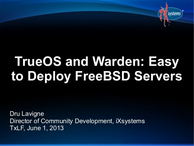 TrueOS and Warden: Easyto Deploy FreeBSD ServersDru LavigneDirector of Community Development, iXsystemsTxLF, June 1, 2013